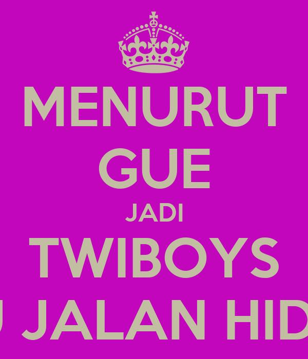 MENURUT GUE JADI TWIBOYS ITU JALAN HIDUP