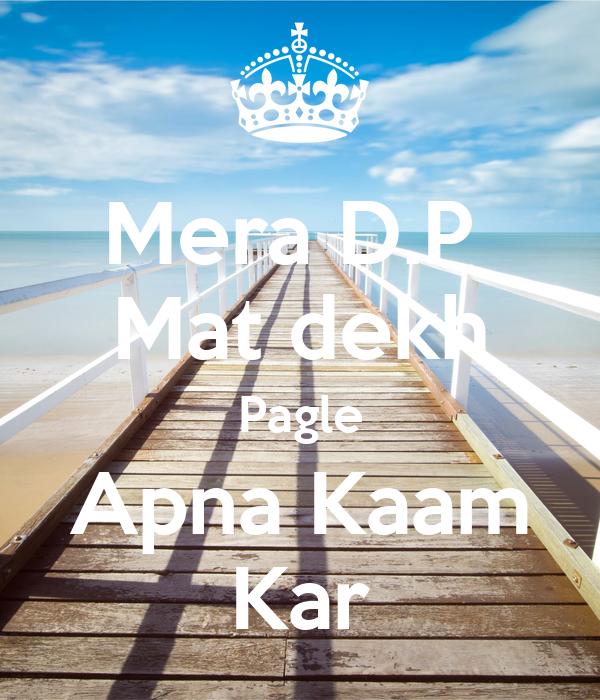 Mera D.P  Mat dekh Pagle Apna Kaam Kar