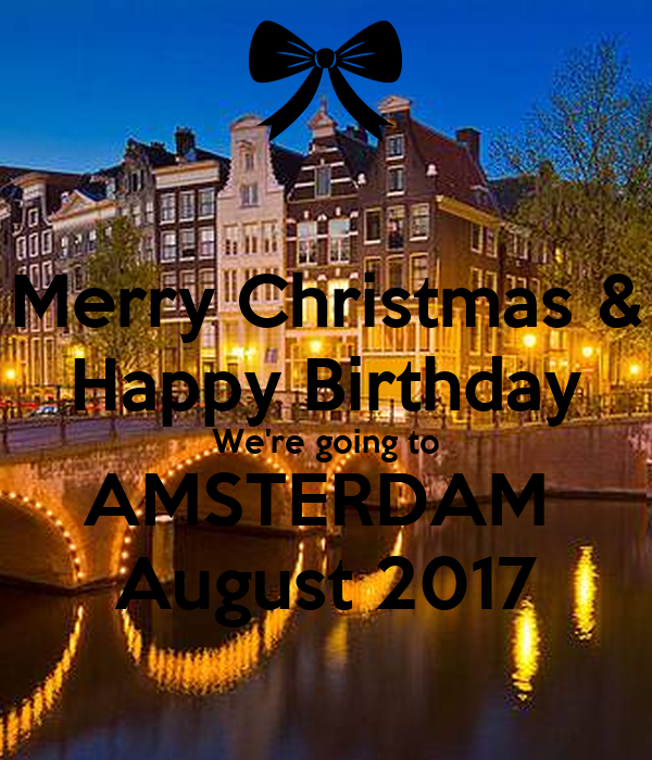 Merry Christmas U0026 Happy Birthday Weu0027re Going To AMSTERDAM August 2017