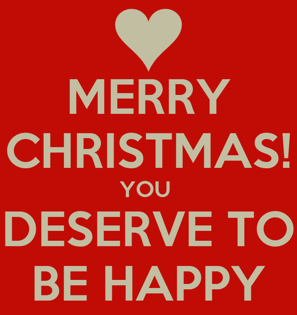MERRY CHRISTMAS! YOU  DESERVE TO BE HAPPY