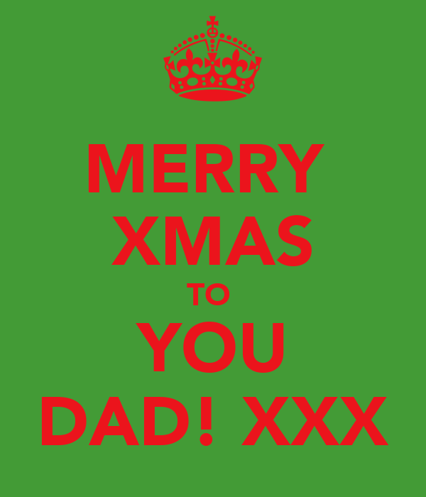 MERRY  XMAS TO  YOU DAD! XXX