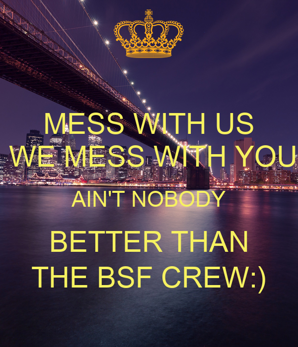 MESS WITH US  WE MESS WITH YOU AIN'T NOBODY BETTER THAN THE BSF CREW:)
