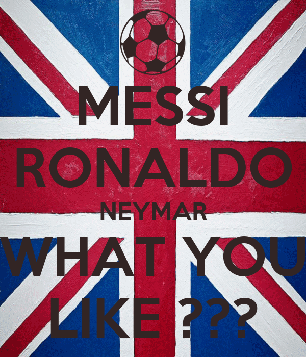 MESSI RONALDO NEYMAR WHAT YOU LIKE ???