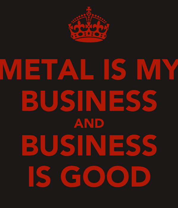 METAL IS MY BUSINESS AND BUSINESS IS GOOD