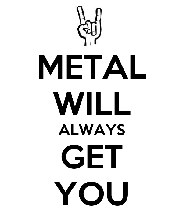 METAL WILL ALWAYS GET YOU