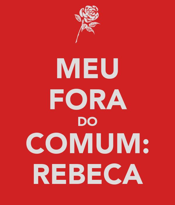 MEU FORA DO COMUM: REBECA