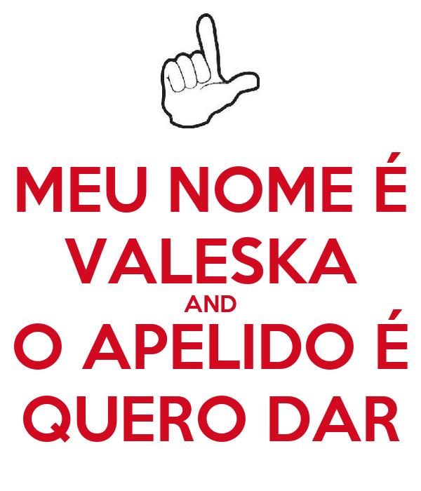 MEU NOME É VALESKA AND O APELIDO É QUERO DAR