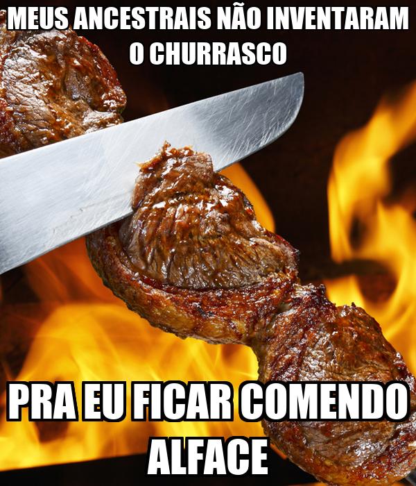 MEUS ANCESTRAIS NÃO INVENTARAM O CHURRASCO PRA EU FICAR COMENDO ALFACE