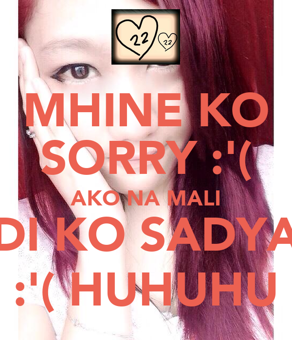 MHINE KO SORRY :'( AKO NA MALI DI KO SADYA :'( HUHUHU