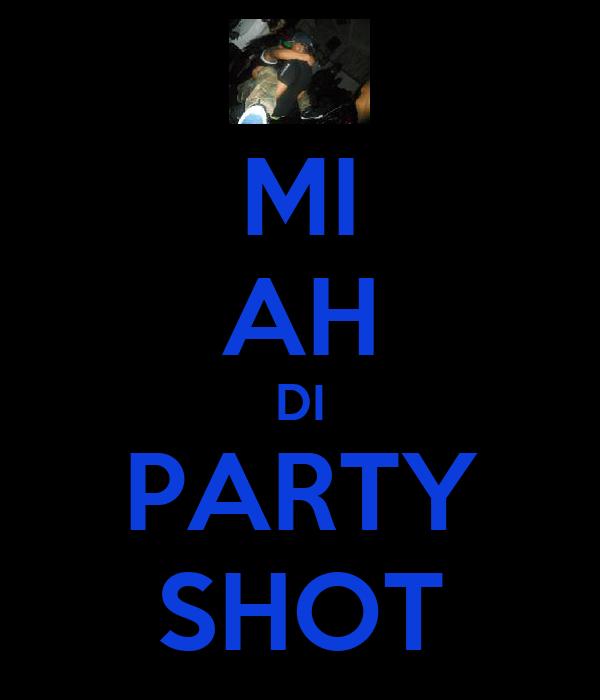 MI AH DI PARTY SHOT