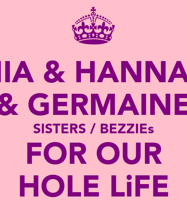 MIA & HANNAH & GERMAINE SISTERS / BEZZIEs FOR OUR HOLE LiFE
