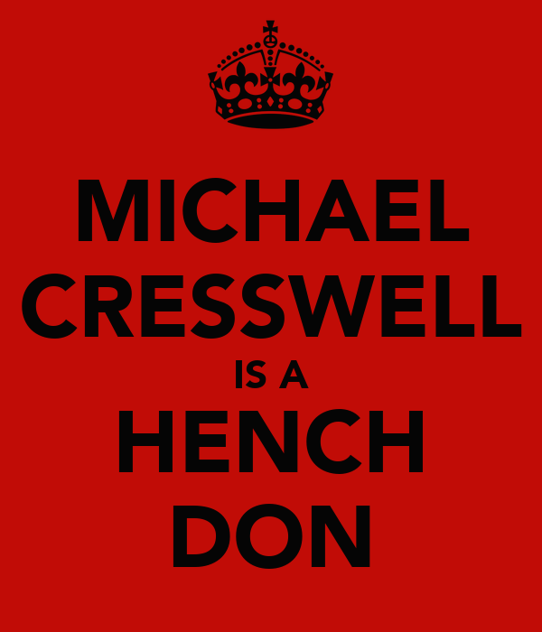 MICHAEL CRESSWELL IS A HENCH DON