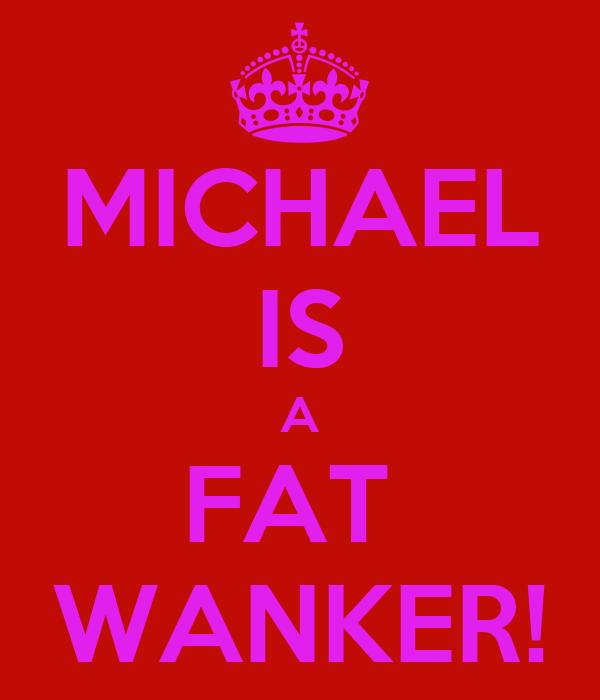 MICHAEL IS A FAT  WANKER!