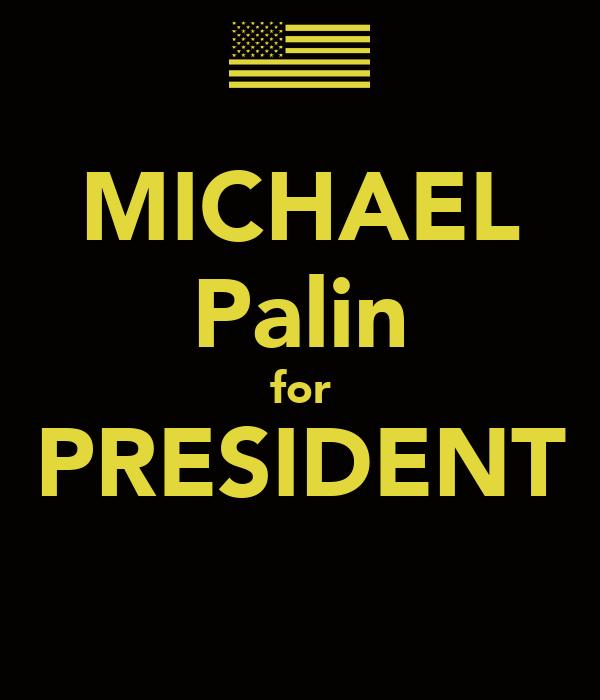 MICHAEL Palin for PRESIDENT