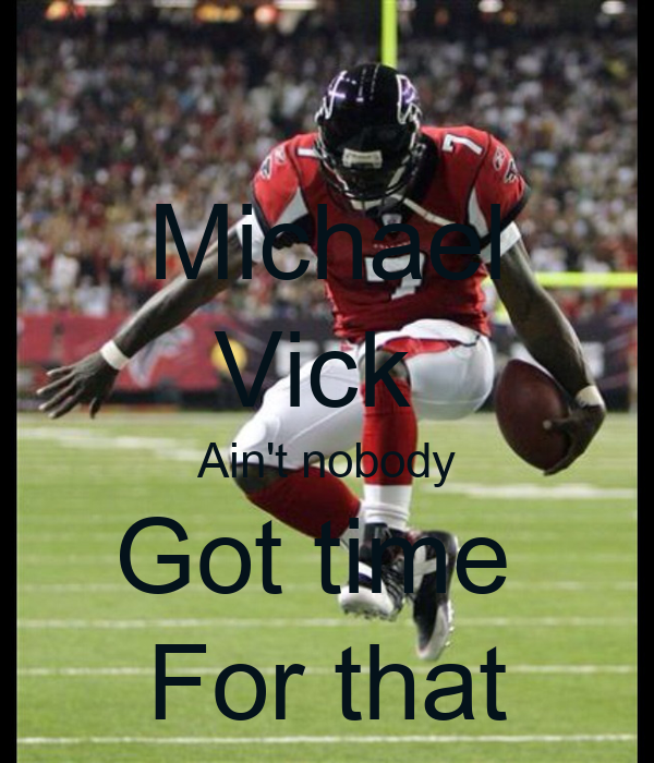 Michael Vick  Ain't nobody Got time  For that