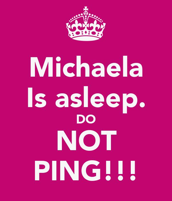 Michaela Is asleep. DO NOT PING!!!