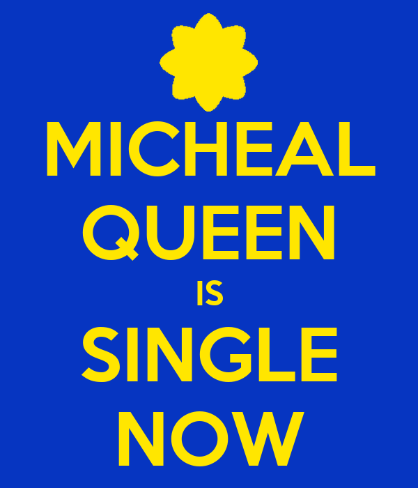 MICHEAL QUEEN IS SINGLE NOW