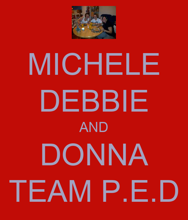 MICHELE DEBBIE AND DONNA TEAM P.E.D