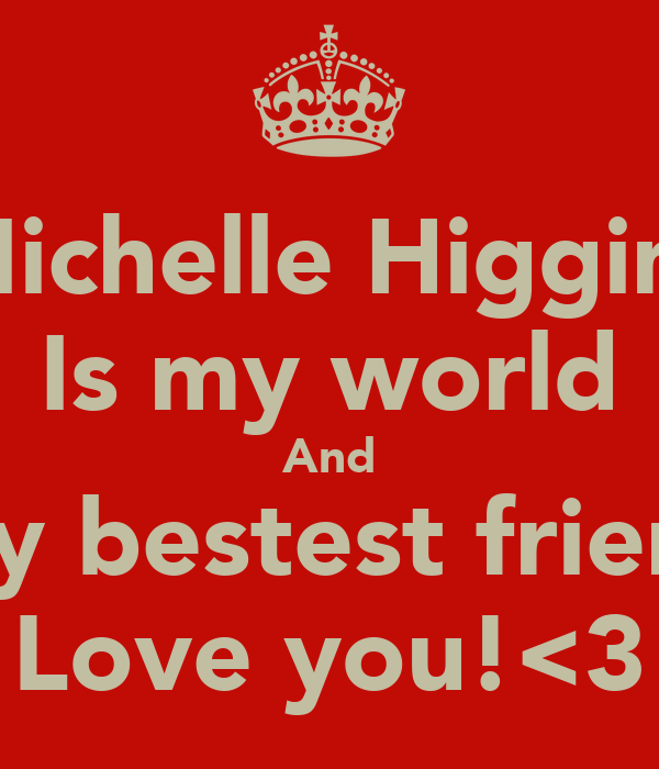 Michelle Higgins Is my world And My bestest friend Love you!<3