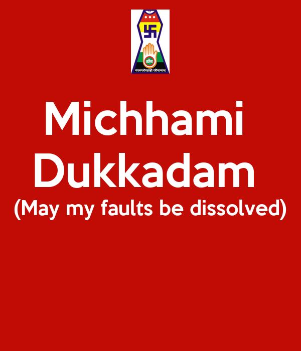 Michhami  Dukkadam  (May my faults be dissolved)