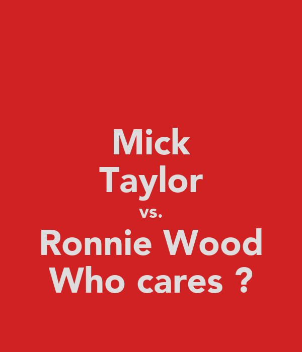 Mick Taylor vs. Ronnie Wood Who cares ?