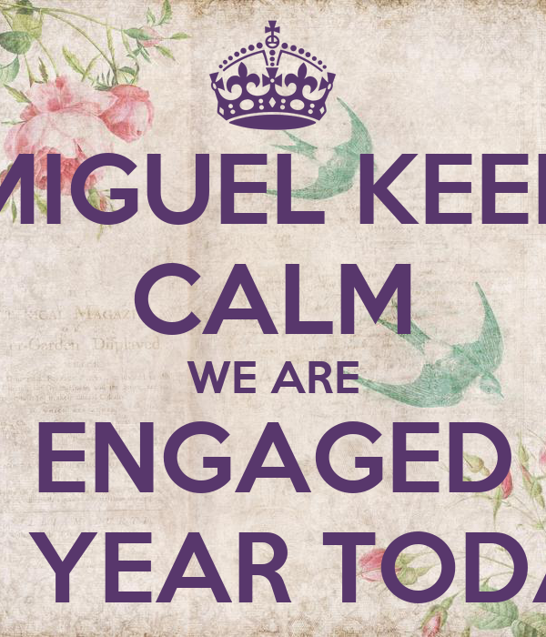 MIGUEL KEEP CALM WE ARE ENGAGED FOR A YEAR TODAY !!!!!!