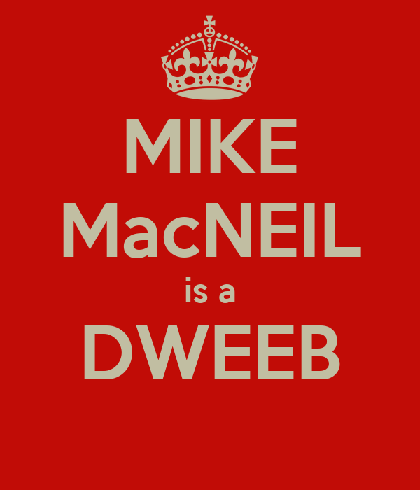MIKE MacNEIL is a DWEEB
