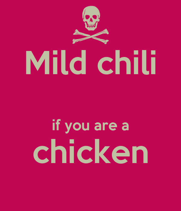 Mild chili  if you are a chicken