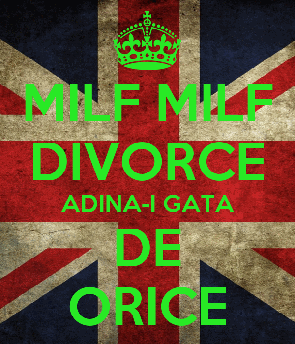 MILF MILF DIVORCE ADINA-I GATA DE ORICE