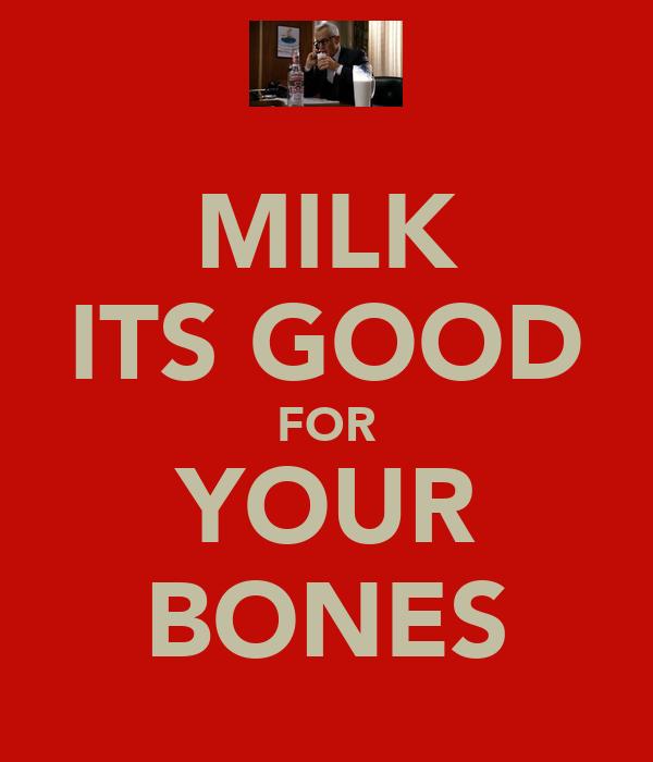 MILK ITS GOOD FOR YOUR BONES