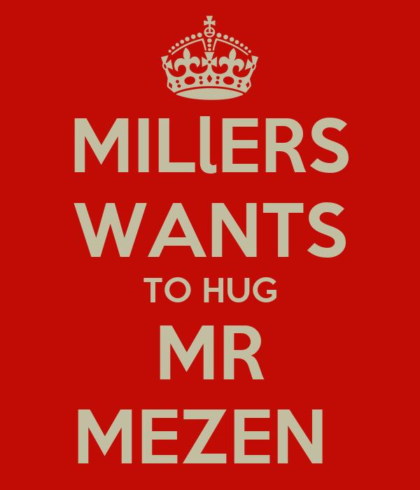 MILlERS WANTS TO HUG MR MEZEN