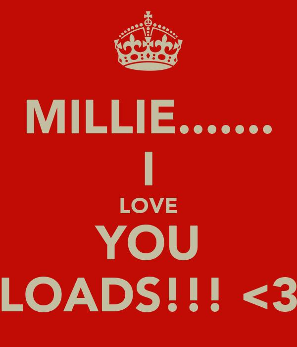 MILLIE....... I LOVE YOU LOADS!!! <3