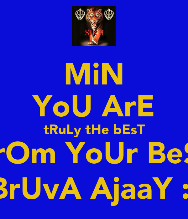 MiN YoU ArE tRuLy tHe bEsT FrOm YoUr BeSt BrUvA AjaaY :)