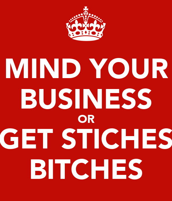 MIND YOUR BUSINESS OR GET STICHES BITCHES