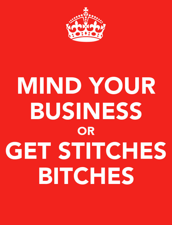 MIND YOUR BUSINESS OR GET STITCHES BITCHES