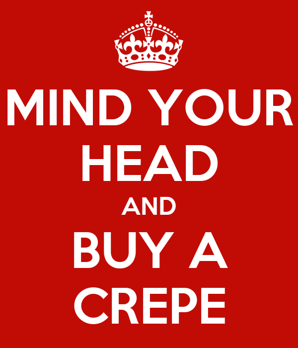 MIND YOUR HEAD AND BUY A CREPE