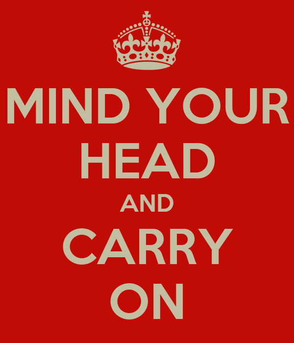MIND YOUR HEAD AND CARRY ON