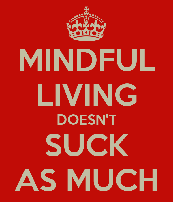 MINDFUL LIVING DOESN'T SUCK AS MUCH