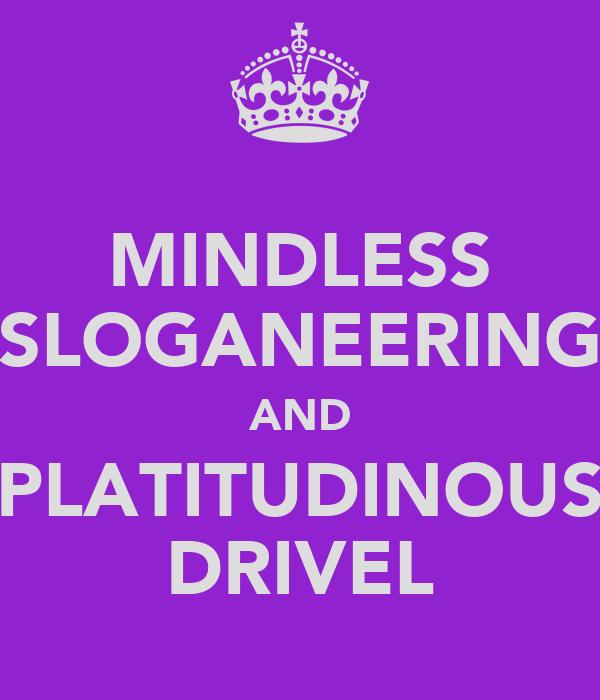 MINDLESS SLOGANEERING AND PLATITUDINOUS DRIVEL
