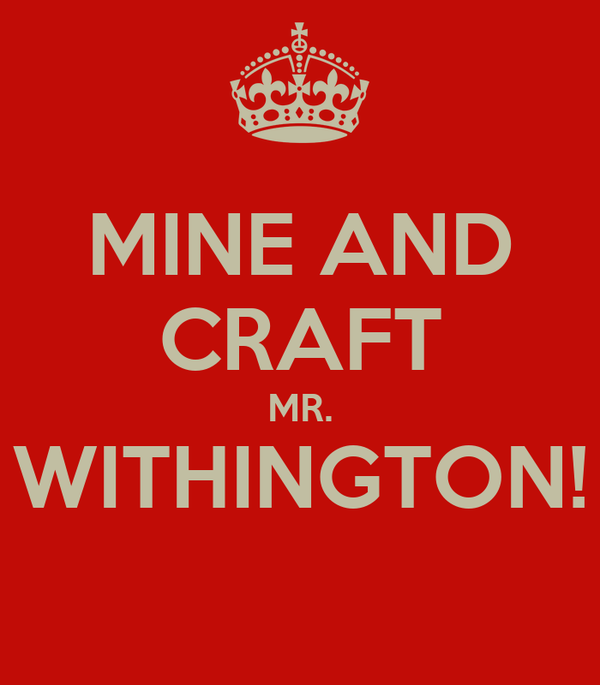 MINE AND CRAFT MR. WITHINGTON!