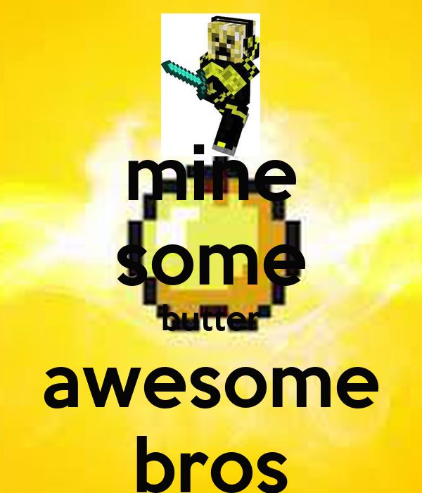 mine some butter awesome bros
