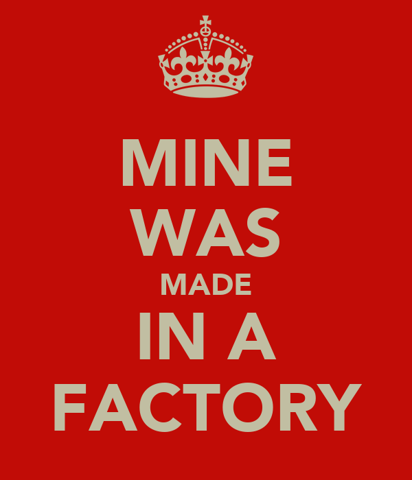 MINE WAS MADE IN A FACTORY