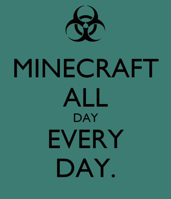 MINECRAFT ALL DAY EVERY DAY.