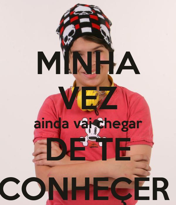 MINHA VEZ ainda vai chegar DE TE CONHEÇER