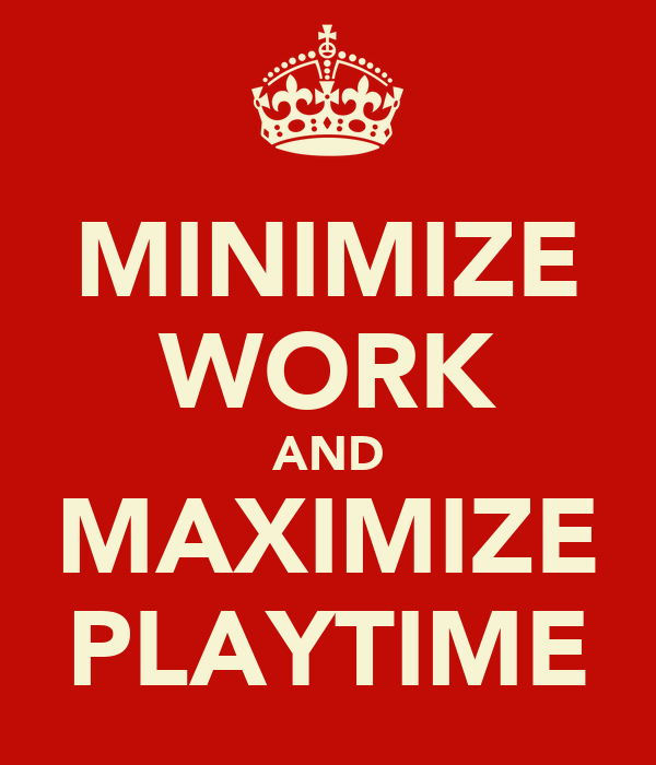 MINIMIZE WORK AND MAXIMIZE PLAYTIME