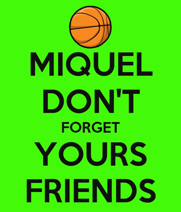 MIQUEL DON'T FORGET YOURS FRIENDS