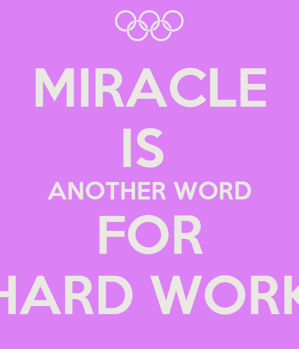 MIRACLE IS  ANOTHER WORD FOR HARD WORK