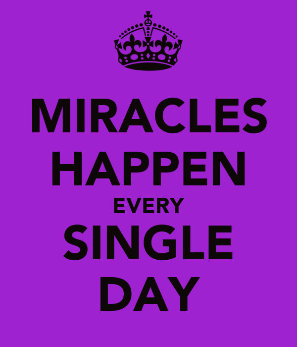 MIRACLES HAPPEN EVERY SINGLE DAY