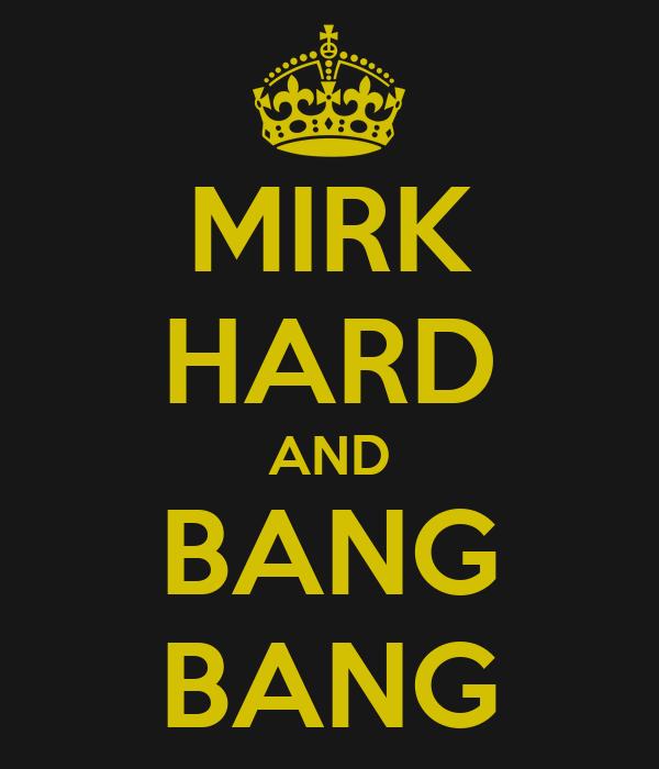 MIRK HARD AND BANG BANG