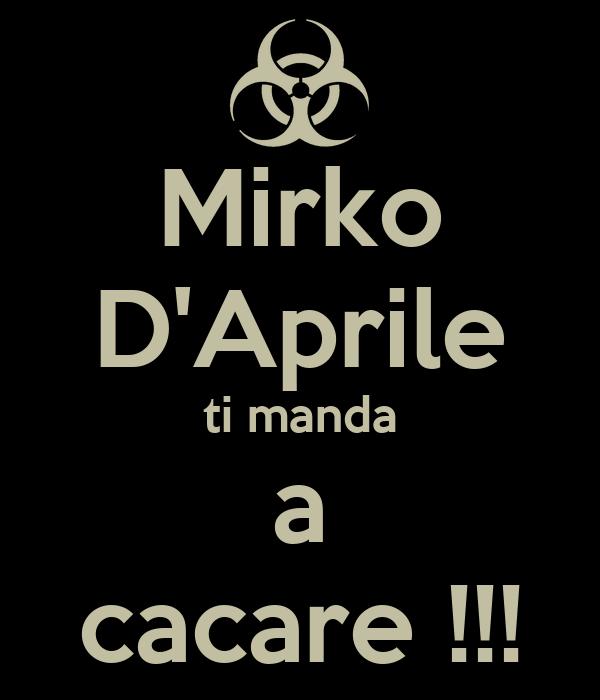 Mirko D'Aprile ti manda a cacare !!!